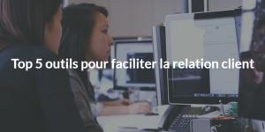 Top 5 outils pour faciliter la relation client