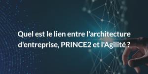 lien entre l'architecture d'entreprise, PRINCE2 et l'Agilité