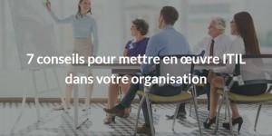 7 conseils pour mettre en œuvre ITIL dans votre organisation